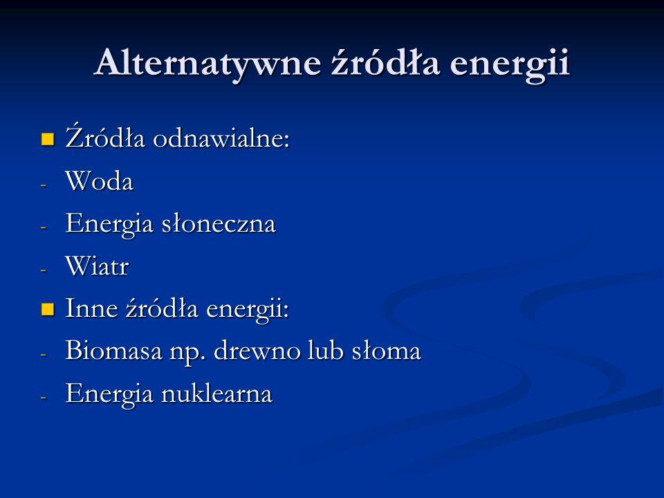 Alternatywne źródła energii Źródła odnawialne: Źródła odnawialne: - Woda - Energia słoneczna - Wiatr Inne źródła energii: Inne źródła energii: - Bioma