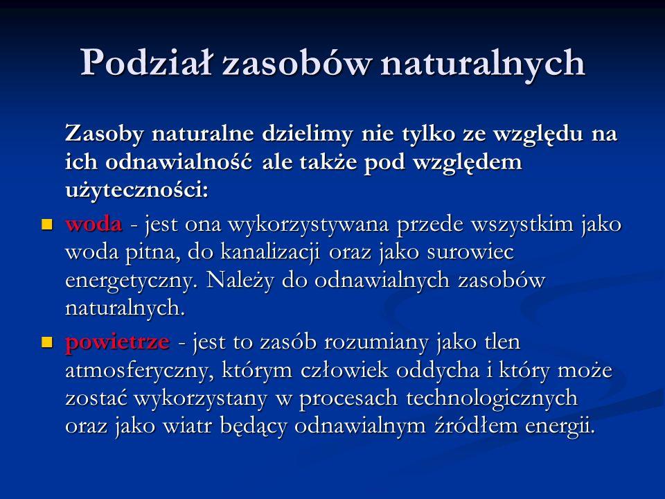 Podział zasobów naturalnych Zasoby naturalne dzielimy nie tylko ze względu na ich odnawialność ale także pod względem użyteczności: woda - jest ona wy
