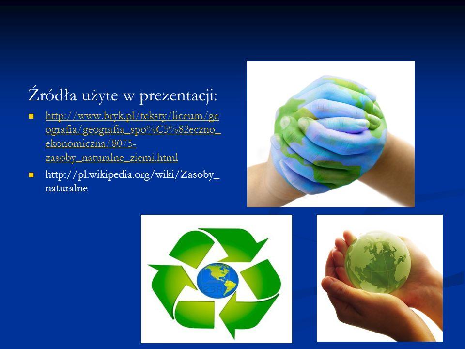 Źródła użyte w prezentacji: http://www.bryk.pl/teksty/liceum/ge ografia/geografia_spo%C5%82eczno_ ekonomiczna/8075- zasoby_naturalne_ziemi.html http:/