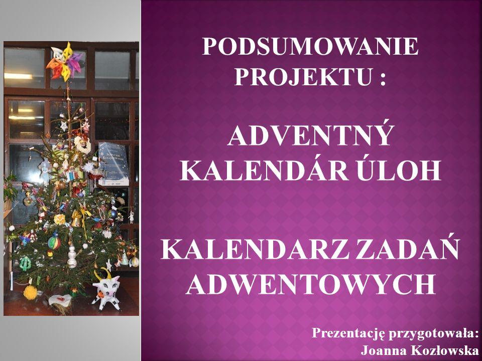 PODSUMOWANIE PROJEKTU : ADVENTNÝ KALENDÁR ÚLOH KALENDARZ ZADAŃ ADWENTOWYCH Prezentację przygotowała: Joanna Kozłowska