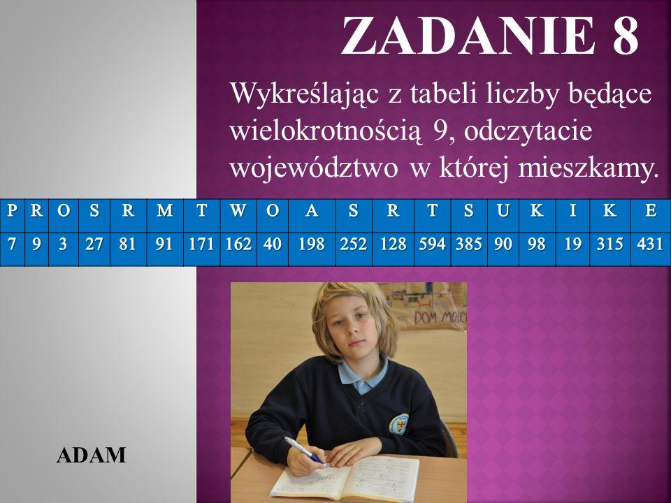 ZADANIE 8 ADAM Wykreślając z tabeli liczby będące wielokrotnością 9, odczytacie województwo w której mieszkamy.