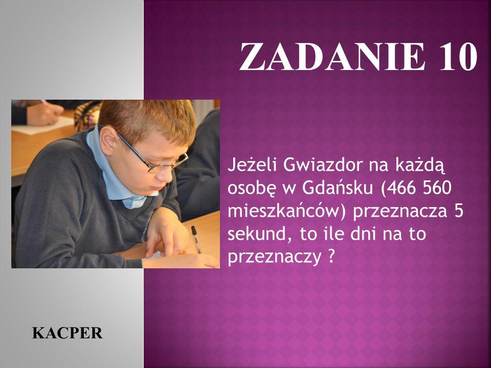 ZADANIE 10 KACPER Jeżeli Gwiazdor na każdą osobę w Gdańsku (466 560 mieszkańców) przeznacza 5 sekund, to ile dni na to przeznaczy ?