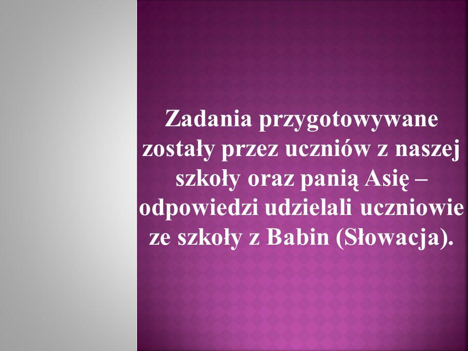 Zadania przygotowywane zostały przez uczniów z naszej szkoły oraz panią Asię – odpowiedzi udzielali uczniowie ze szkoły z Babin (Słowacja).