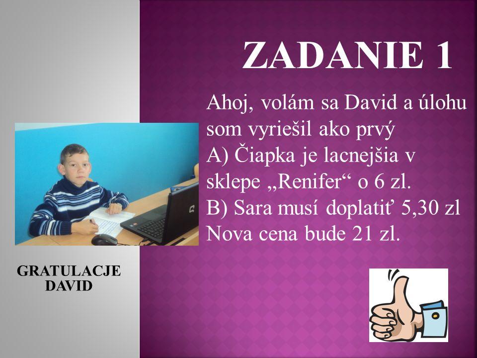 ZADANIE 1 Ahoj, volám sa David a úlohu som vyriešil ako prvý A) Čiapka je lacnejšia v sklepe Renifer o 6 zl.