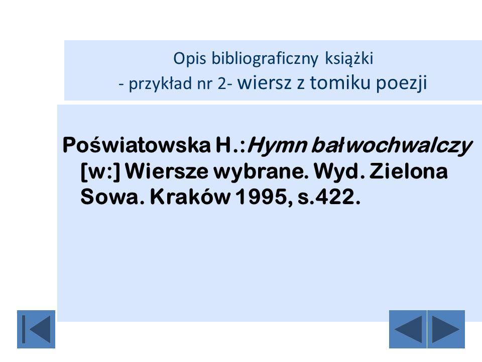 Opis bibliograficzny książki - przykład nr 2- wiersz z tomiku poezji Po ś wiatowska H.:Hymn ba ł wochwalczy [w:] Wiersze wybrane. Wyd. Zielona Sowa. K