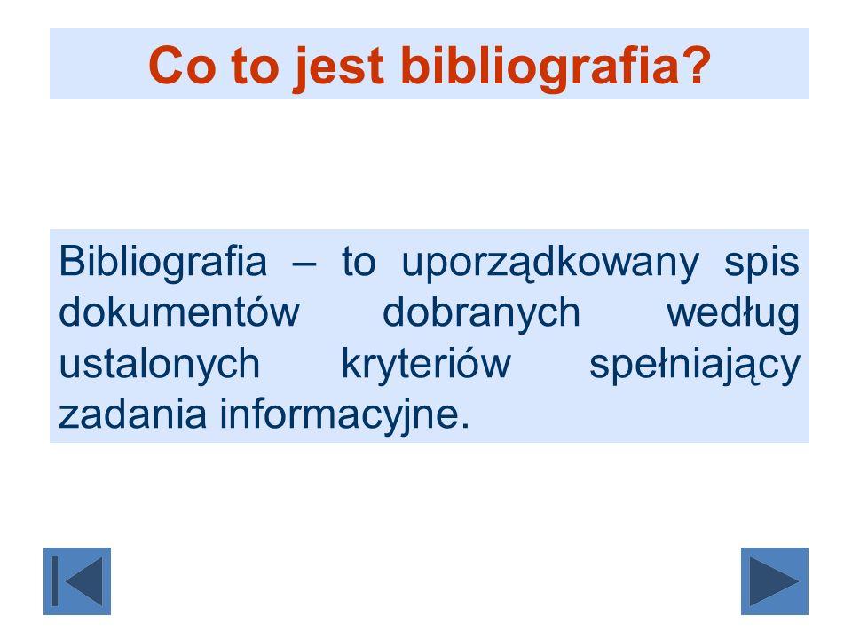 Co to jest bibliografia? Bibliografia – to uporządkowany spis dokumentów dobranych według ustalonych kryteriów spełniający zadania informacyjne.