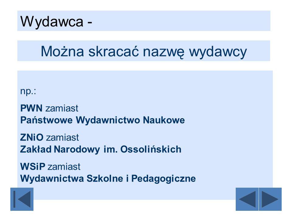 np.: PWN zamiast Państwowe Wydawnictwo Naukowe ZNiO zamiast Zakład Narodowy im. Ossolińskich WSiP zamiast Wydawnictwa Szkolne i Pedagogiczne Można skr