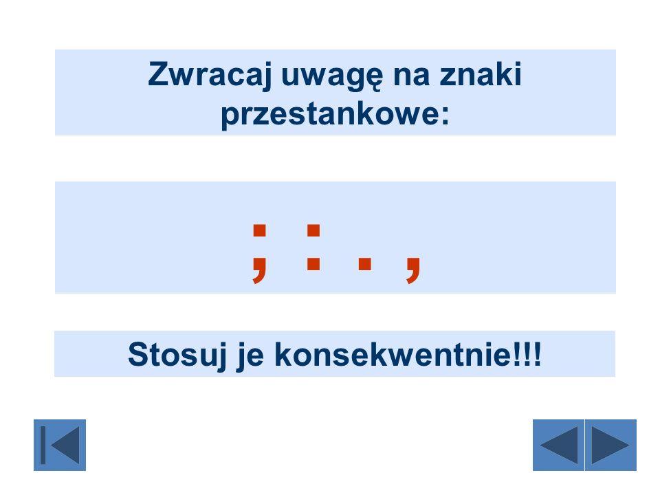 Zwracaj uwagę na znaki przestankowe: ; :., Stosuj je konsekwentnie!!!