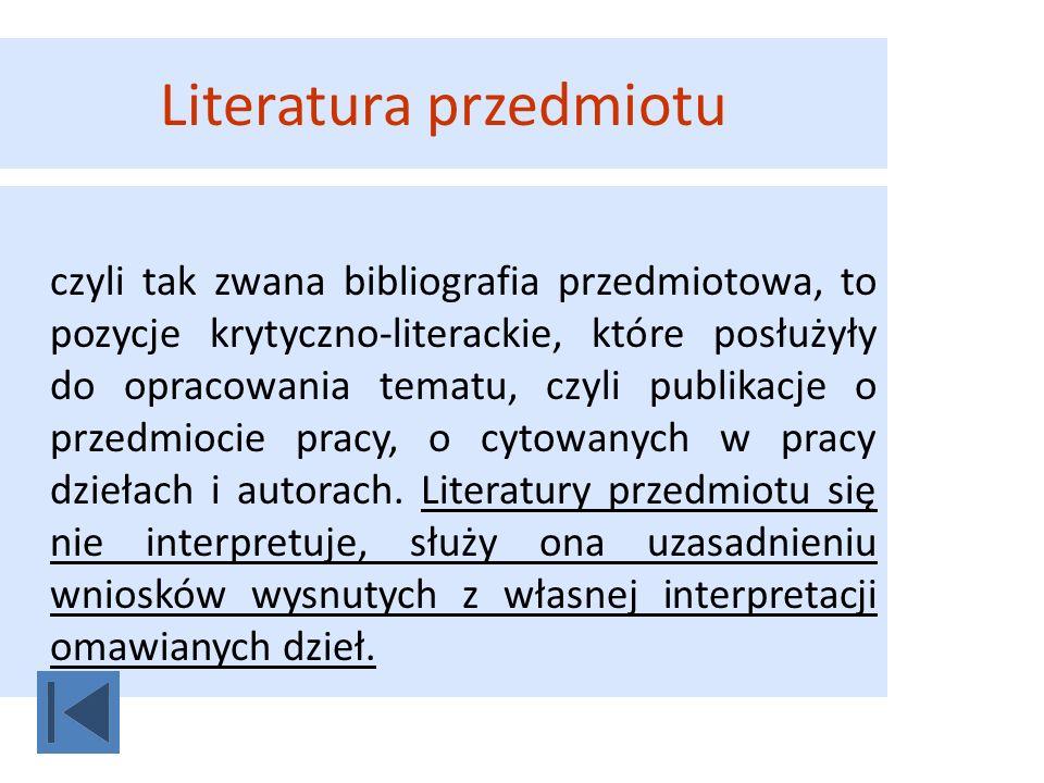 Literatura przedmiotu czyli tak zwana bibliografia przedmiotowa, to pozycje krytyczno-literackie, które posłużyły do opracowania tematu, czyli publika
