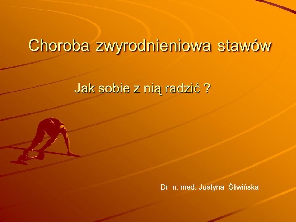 Choroba zwyrodnieniowa stawów Jak sobie z nią radzić ? Dr n. med. Justyna Śliwińska