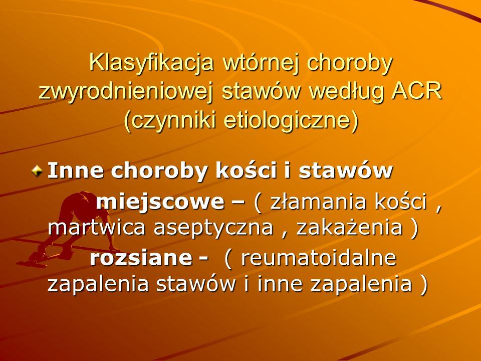 Klasyfikacja wtórnej choroby zwyrodnieniowej stawów według ACR (czynniki etiologiczne) Inne choroby kości i stawów miejscowe – ( złamania kości, martwica aseptyczna, zakażenia ) miejscowe – ( złamania kości, martwica aseptyczna, zakażenia ) rozsiane - ( reumatoidalne zapalenia stawów i inne zapalenia ) rozsiane - ( reumatoidalne zapalenia stawów i inne zapalenia )