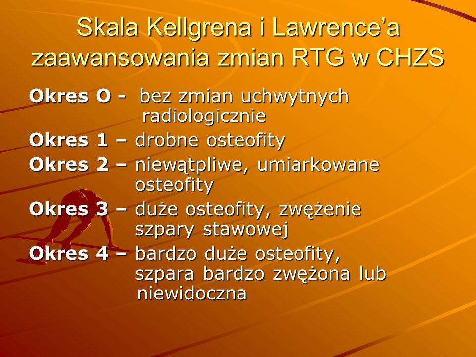 Skala Kellgrena i Lawrencea zaawansowania zmian RTG w CHZS Okres O - bez zmian uchwytnych radiologicznie Okres 1 – drobne osteofity Okres 2 – niewątpliwe, umiarkowane osteofity Okres 3 – duże osteofity, zwężenie szpary stawowej Okres 4 – bardzo duże osteofity, szpara bardzo zwężona lub niewidoczna