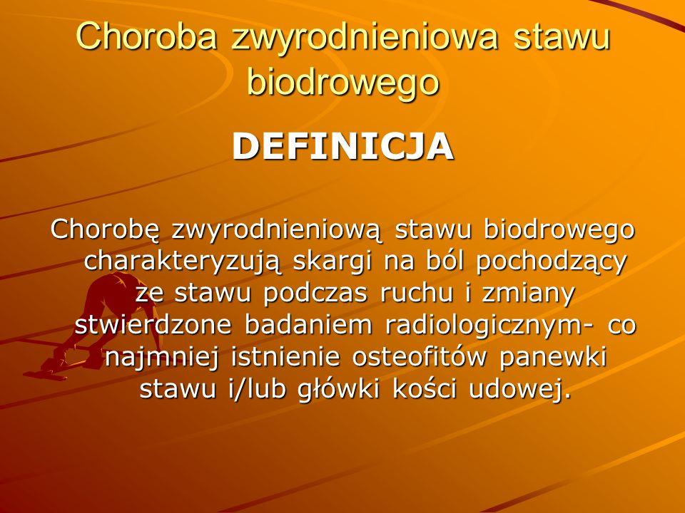 Choroba zwyrodnieniowa stawu biodrowego DEFINICJA Chorobę zwyrodnieniową stawu biodrowego charakteryzują skargi na ból pochodzący ze stawu podczas ruchu i zmiany stwierdzone badaniem radiologicznym- co najmniej istnienie osteofitów panewki stawu i/lub główki kości udowej.