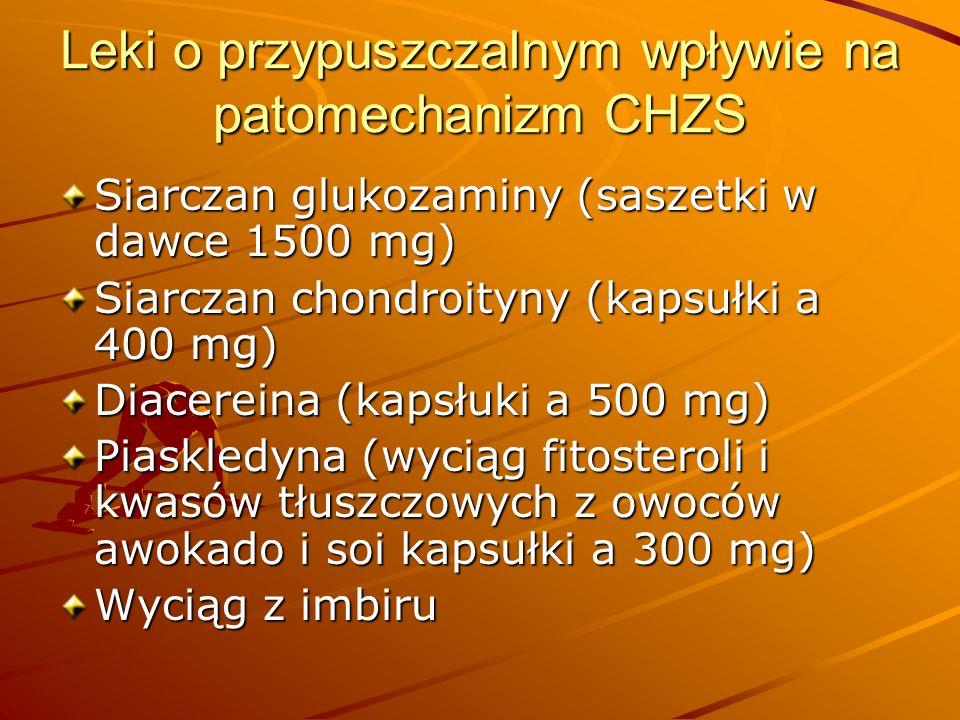 Leki o przypuszczalnym wpływie na patomechanizm CHZS Siarczan glukozaminy (saszetki w dawce 1500 mg) Siarczan chondroityny (kapsułki a 400 mg) Diacereina (kapsłuki a 500 mg) Piaskledyna (wyciąg fitosteroli i kwasów tłuszczowych z owoców awokado i soi kapsułki a 300 mg) Wyciąg z imbiru