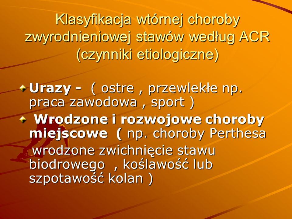 Klasyfikacja wtórnej choroby zwyrodnieniowej stawów według ACR (czynniki etiologiczne) Urazy - ( ostre, przewlekłe np.