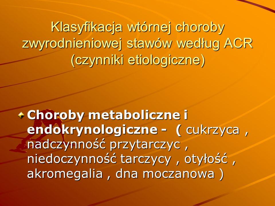 Klasyfikacja wtórnej choroby zwyrodnieniowej stawów według ACR (czynniki etiologiczne) Choroby metaboliczne i endokrynologiczne - ( cukrzyca, nadczynność przytarczyc, niedoczynność tarczycy, otyłość, akromegalia, dna moczanowa )