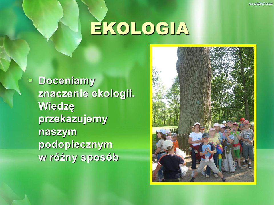 EKOLOGIA Doceniamy znaczenie ekologii. Wiedzę przekazujemy naszym podopiecznym w różny sposób Doceniamy znaczenie ekologii. Wiedzę przekazujemy naszym
