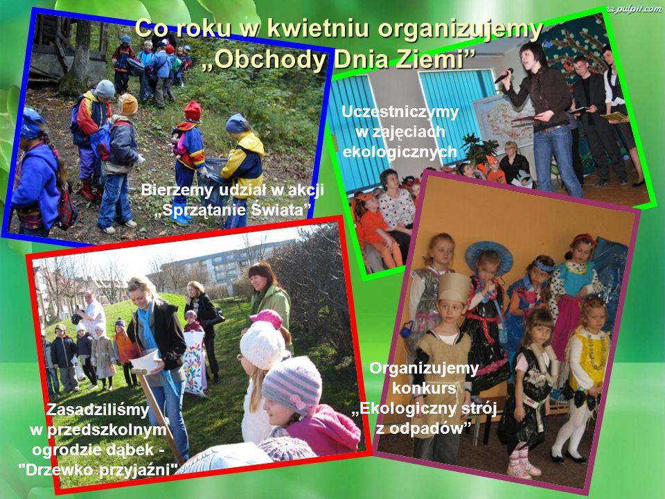 Co roku w kwietniu organizujemy Obchody Dnia Ziemi Bierzemy udział w akcji Sprzątanie Świata Uczestniczymy w zajęciach ekologicznych Organizujemy konk
