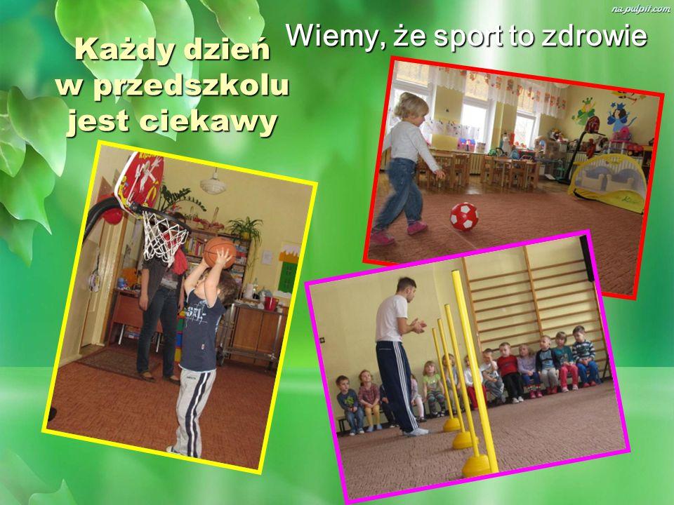 Każdy dzień w przedszkolu jest ciekawy Wiemy, że sport to zdrowie