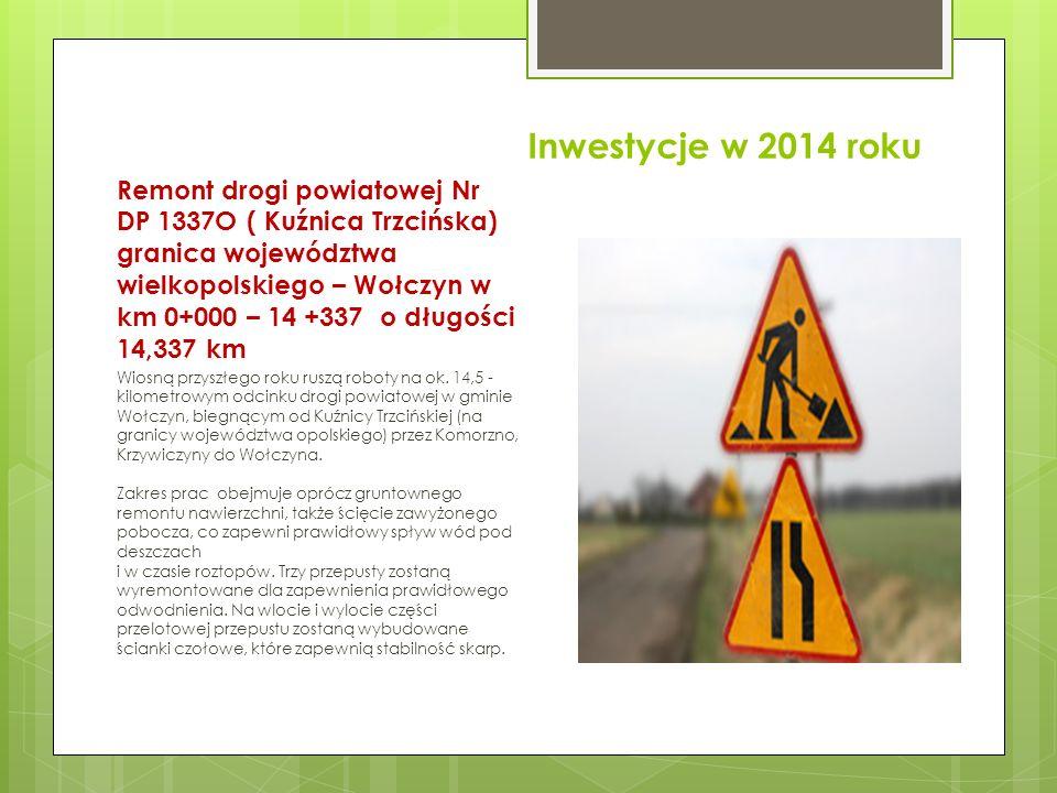 Inwestycje w 2014 roku Remont drogi powiatowej Nr DP 1337O ( Kuźnica Trzcińska) granica województwa wielkopolskiego – Wołczyn w km 0+000 – 14 +337 o d