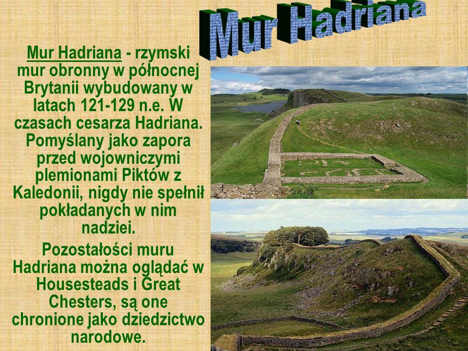 Mur Hadriana - rzymski mur obronny w północnej Brytanii wybudowany w latach 121-129 n.e. W czasach cesarza Hadriana. Pomyślany jako zapora przed wojow