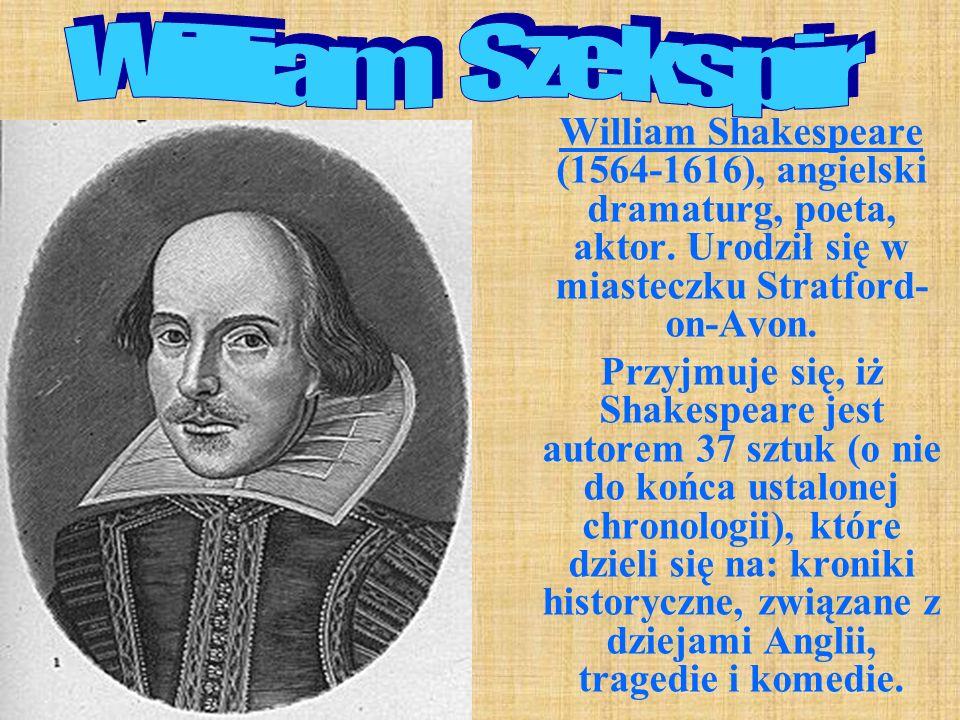 William Shakespeare (1564-1616), angielski dramaturg, poeta, aktor. Urodził się w miasteczku Stratford- on-Avon. Przyjmuje się, iż Shakespeare jest au