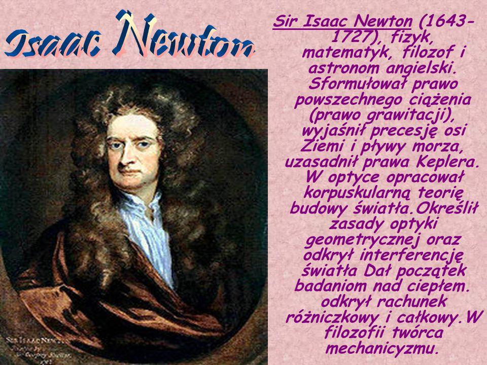 Sir Isaac Newton (1643- 1727), fizyk, matematyk, filozof i astronom angielski. Sformułował prawo powszechnego ciążenia (prawo grawitacji), wyjaśnił pr