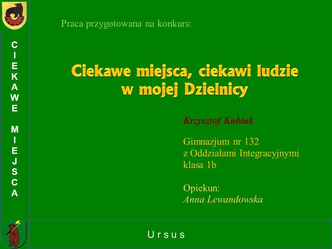 U r s u s CIEKAWEMIEJSCACIEKAWEMIEJSCA Praca przygotowana na konkurs: Krzysztof Kubiak Gimnazjum nr 132 z Oddziałami Integracyjnymi klasa 1b Opiekun: