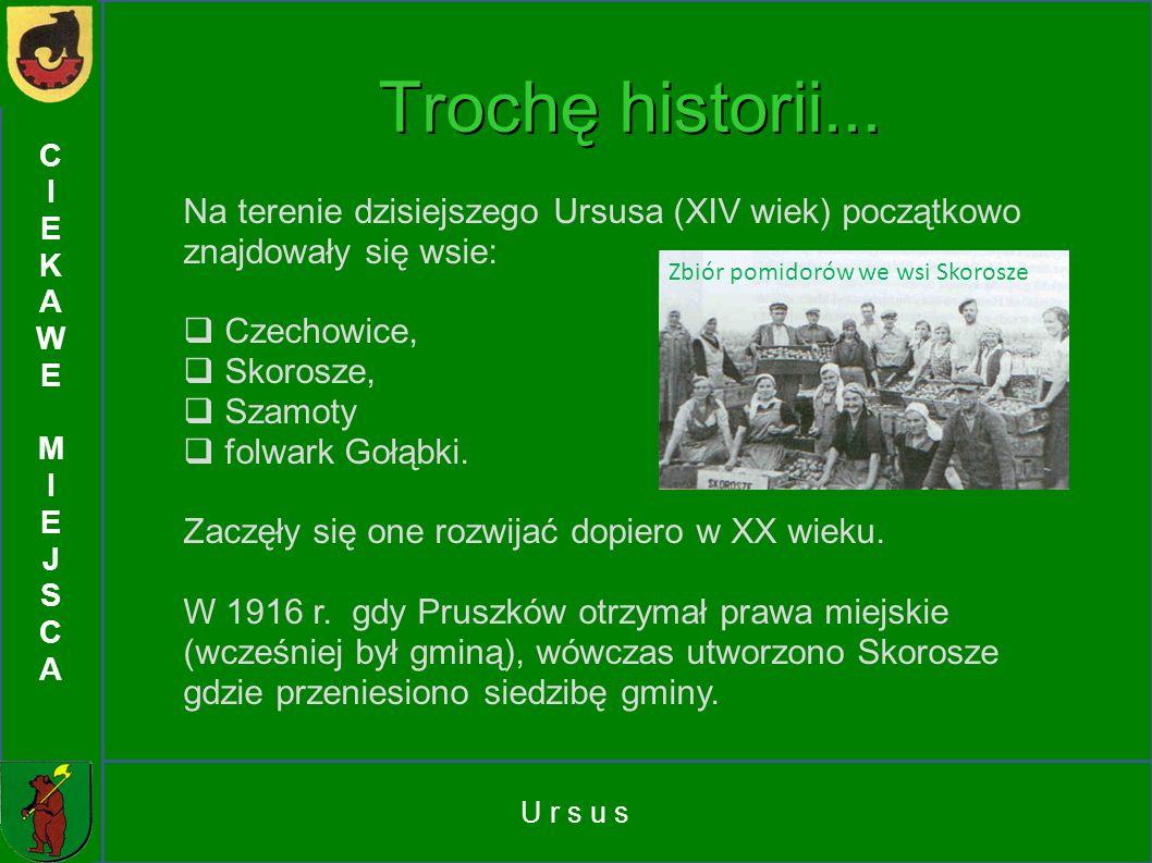 U r s u s CIEKAWEMIEJSCACIEKAWEMIEJSCA Na terenie dzisiejszego Ursusa (XIV wiek) początkowo znajdowały się wsie: Czechowice, Skorosze, Szamoty folwark