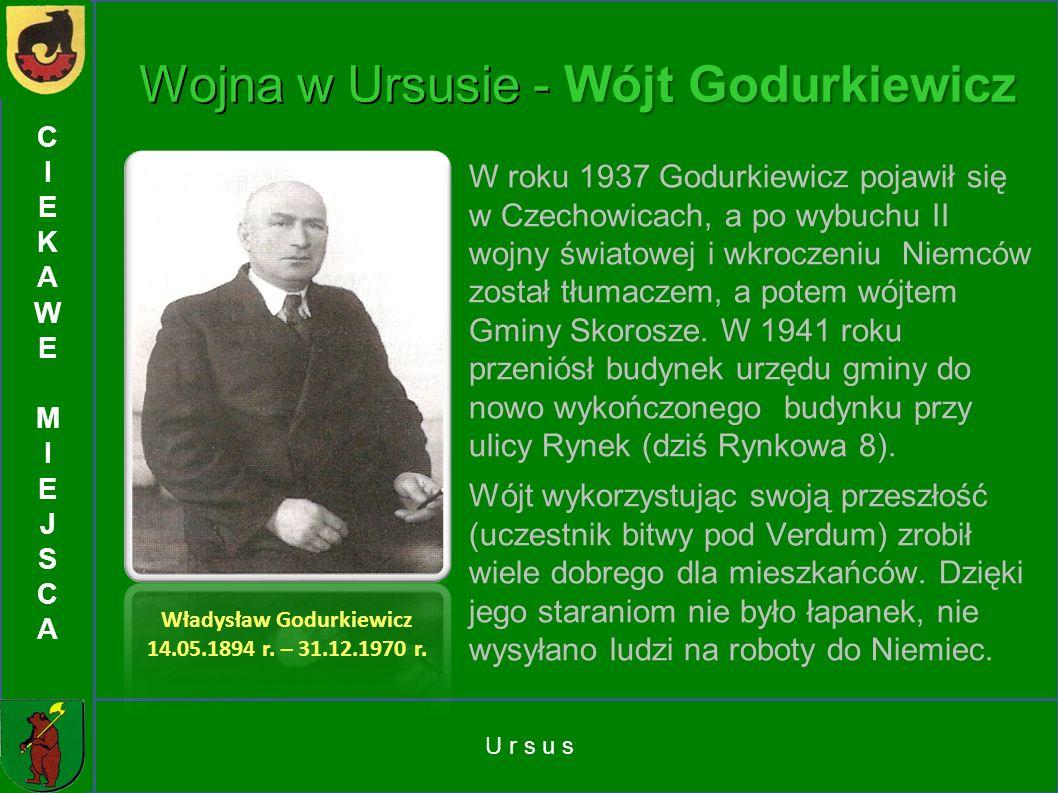U r s u s CIEKAWEMIEJSCACIEKAWEMIEJSCA Wojna w Ursusie - Wójt Godurkiewicz W roku 1937 Godurkiewicz pojawił się w Czechowicach, a po wybuchu II wojny
