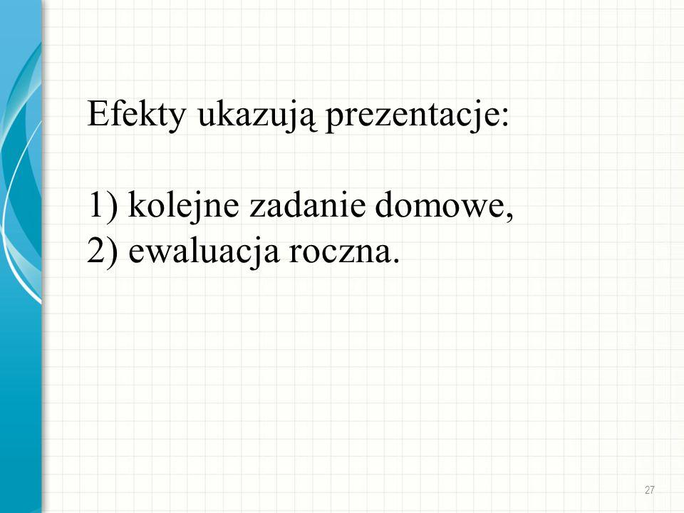 Efekty ukazują prezentacje: 1) kolejne zadanie domowe, 2) ewaluacja roczna. 27