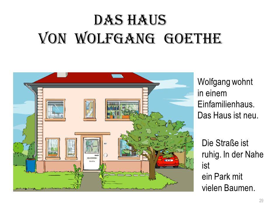 Das Haus von Wolfgang Goethe Wolfgang wohnt in einem Einfamilienhaus. Das Haus ist neu. Die Straße ist ruhig. In der Nahe ist ein Park mit vielen Baum