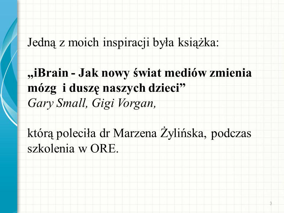 Jedną z moich inspiracji była książka: iBrain - Jak nowy świat mediów zmienia mózg i duszę naszych dzieci Gary Small, Gigi Vorgan, którą poleciła dr Marzena Żylińska, podczas szkolenia w ORE.