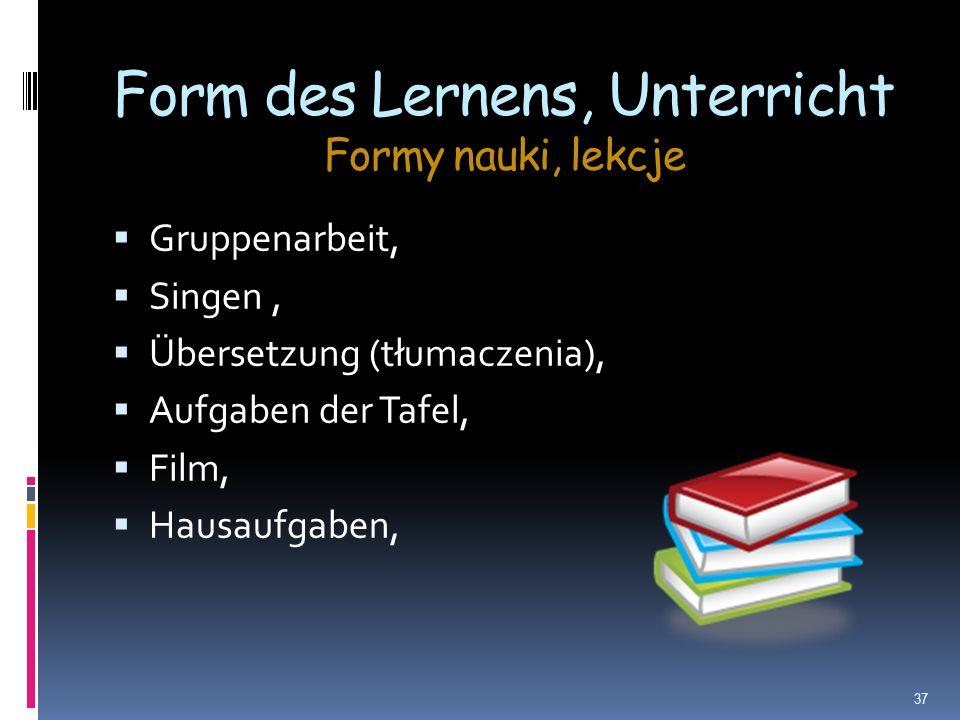 Form des Lernens, Unterricht Formy nauki, lekcje Gruppenarbeit, Singen, Übersetzung (tłumaczenia), Aufgaben der Tafel, Film, Hausaufgaben, 37