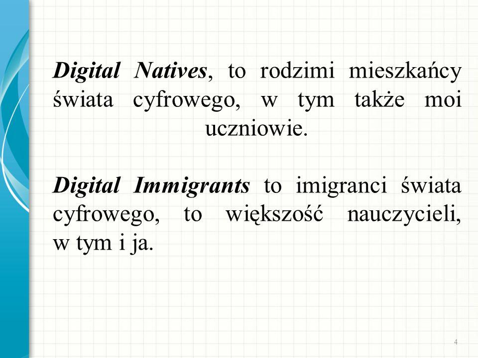 Digital Natives, to rodzimi mieszkańcy świata cyfrowego, w tym także moi uczniowie. Digital Immigrants to imigranci świata cyfrowego, to większość nau
