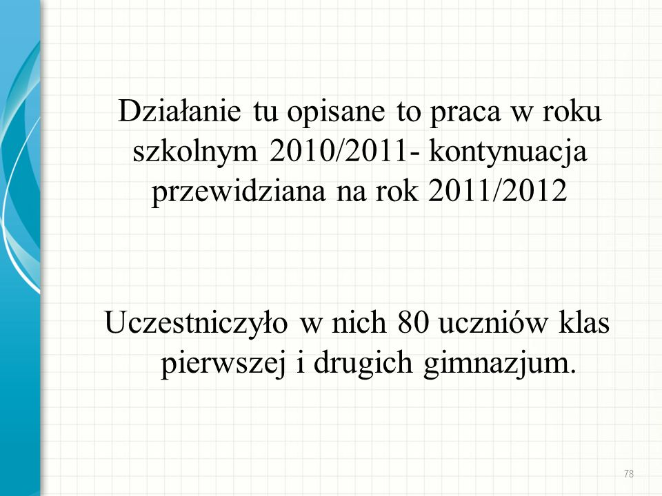 Działanie tu opisane to praca w roku szkolnym 2010/2011- kontynuacja przewidziana na rok 2011/2012 Uczestniczyło w nich 80 uczniów klas pierwszej i dr