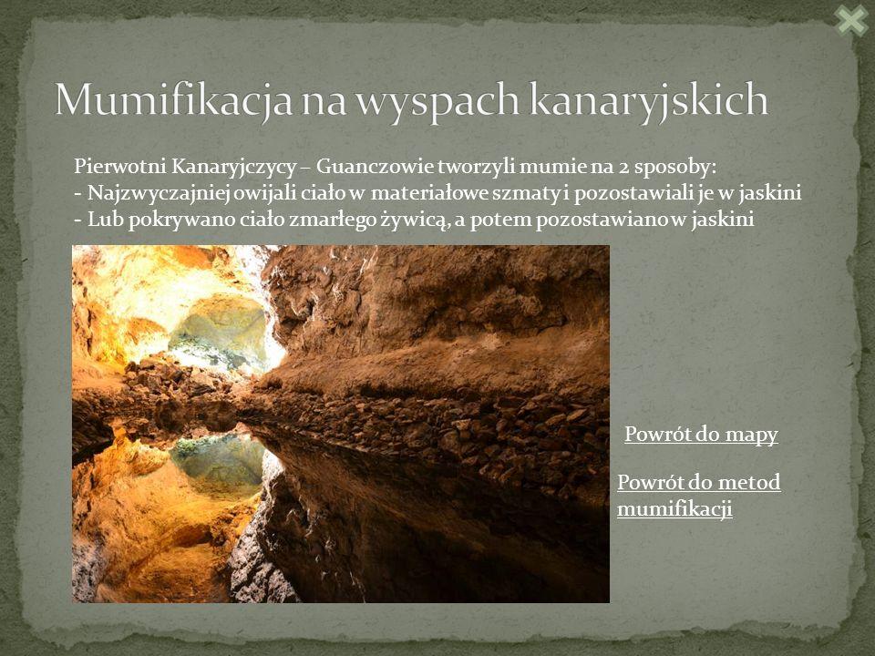 Pierwotni Kanaryjczycy – Guanczowie tworzyli mumie na 2 sposoby: - Najzwyczajniej owijali ciało w materiałowe szmaty i pozostawiali je w jaskini - Lub pokrywano ciało zmarłego żywicą, a potem pozostawiano w jaskini Powrót do metod mumifikacji Powrót do mapy