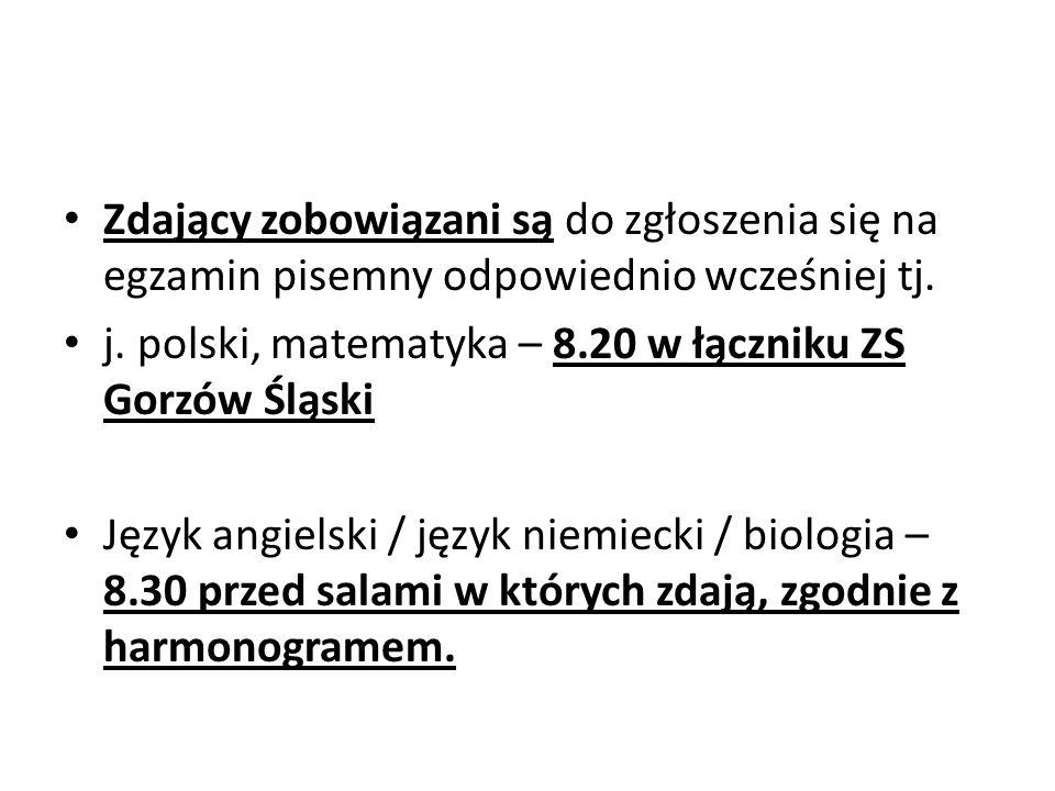 Zdający zobowiązani są do zgłoszenia się na egzamin pisemny odpowiednio wcześniej tj. j. polski, matematyka – 8.20 w łączniku ZS Gorzów Śląski Język a
