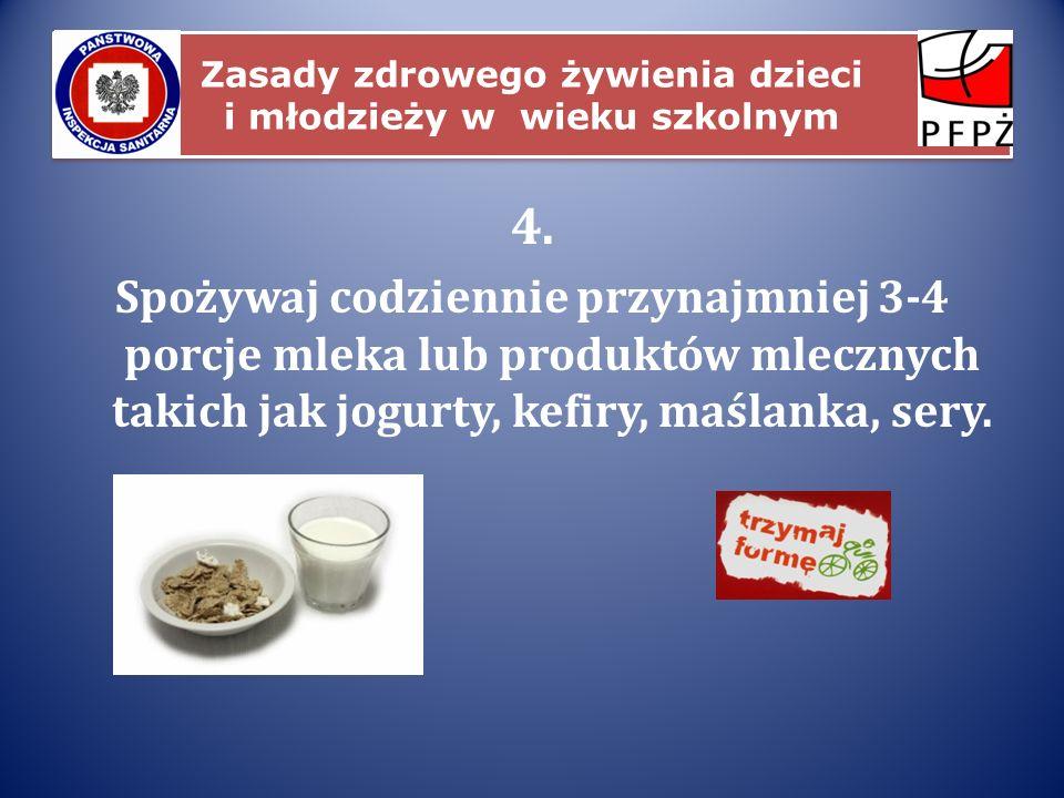 Zasady zdrowego żywienia dzieci i młodzieży w wieku szkolnym 4. Spożywaj codziennie przynajmniej 3-4 porcje mleka lub produktów mlecznych takich jak j