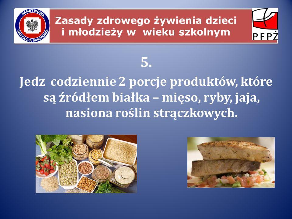 Zasady zdrowego żywienia dzieci i młodzieży w wieku szkolnym 5. Jedz codziennie 2 porcje produktów, które są źródłem białka – mięso, ryby, jaja, nasio