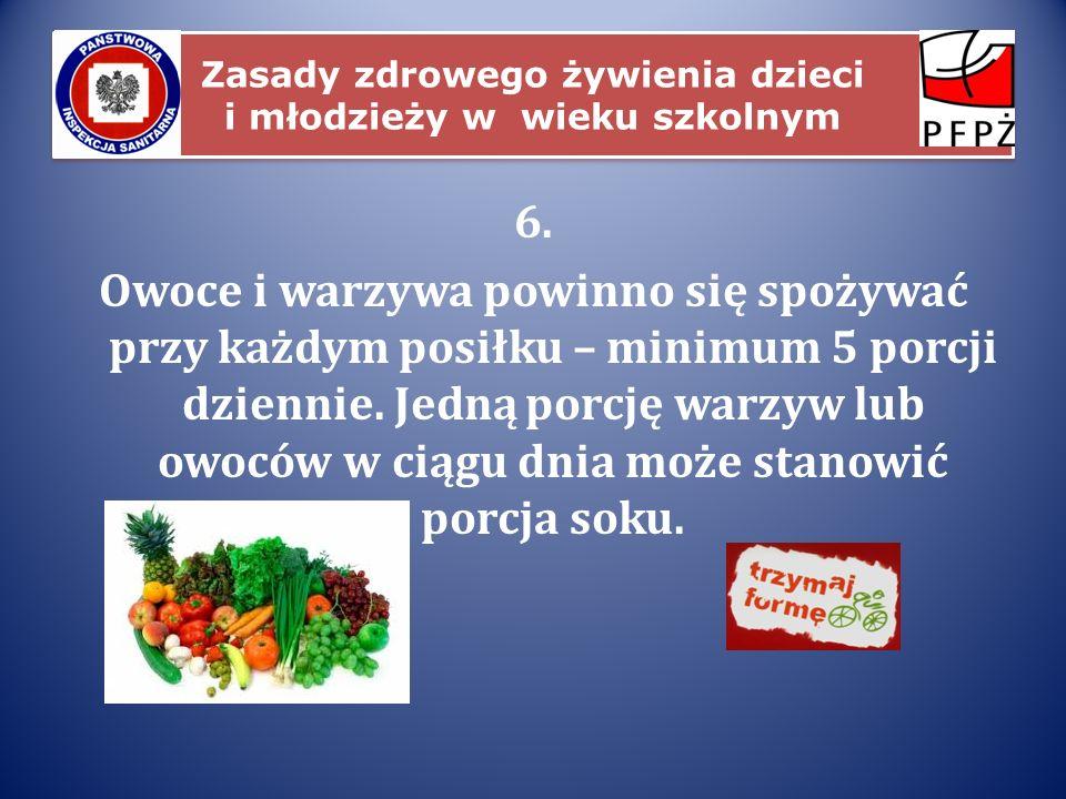 Zasady zdrowego żywienia dzieci i młodzieży w wieku szkolnym 6. Owoce i warzywa powinno się spożywać przy każdym posiłku – minimum 5 porcji dziennie.