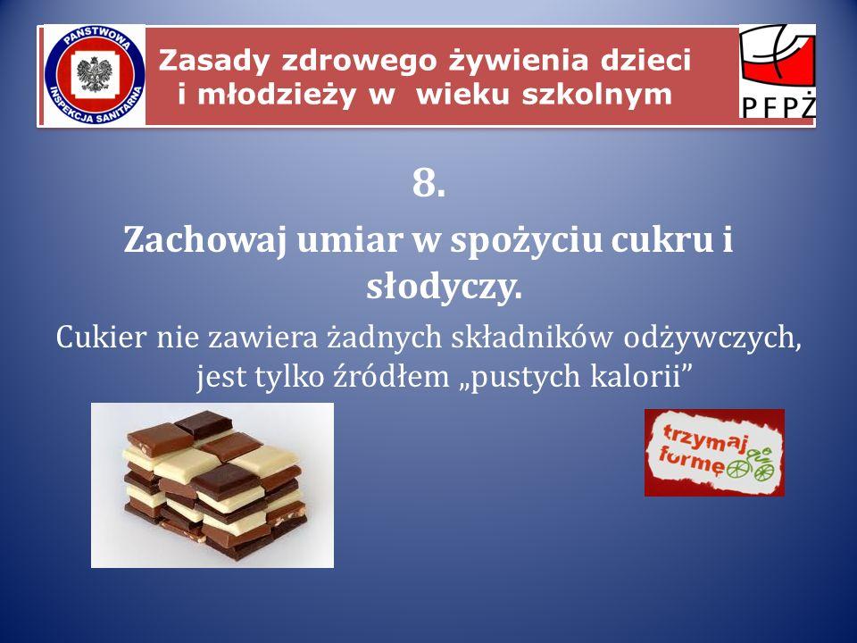 Zasady zdrowego żywienia dzieci i młodzieży w wieku szkolnym 8. Zachowaj umiar w spożyciu cukru i słodyczy. Cukier nie zawiera żadnych składników odży