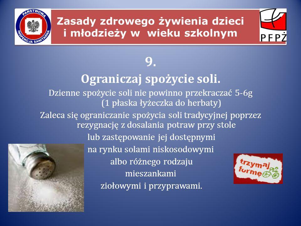 Zasady zdrowego żywienia dzieci i młodzieży w wieku szkolnym 9. Ograniczaj spożycie soli. Dzienne spożycie soli nie powinno przekraczać 5-6g (1 płaska