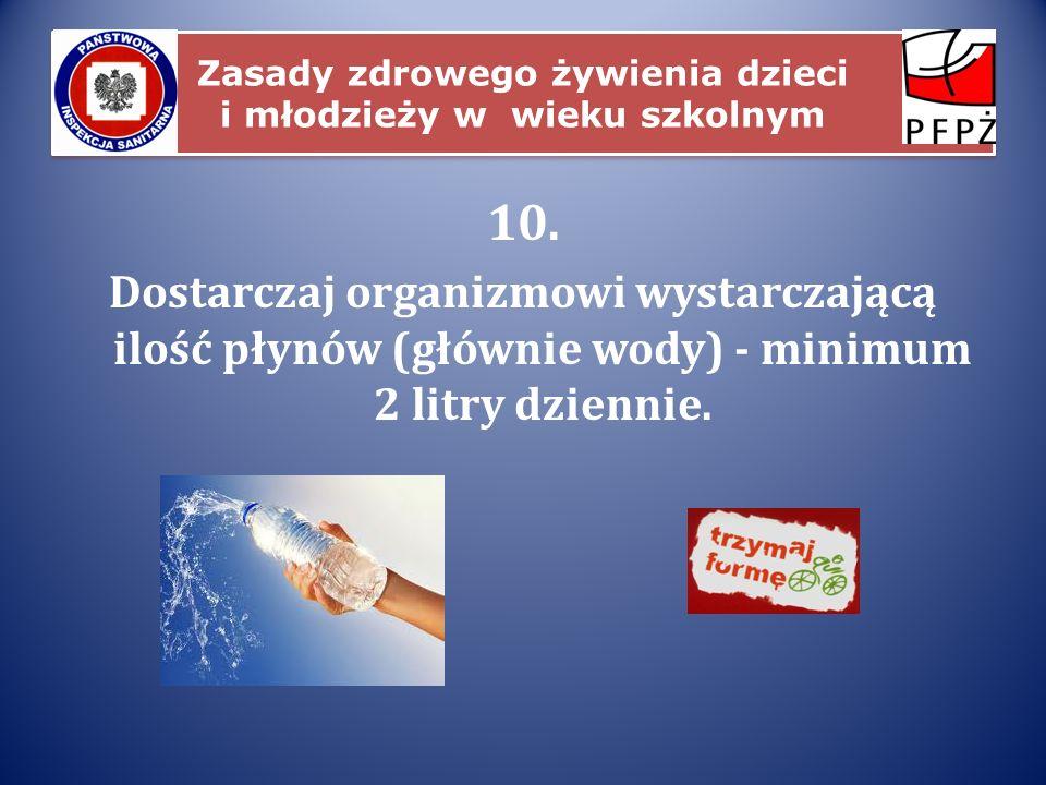 Zasady zdrowego żywienia dzieci i młodzieży w wieku szkolnym 10. Dostarczaj organizmowi wystarczającą ilość płynów (głównie wody) - minimum 2 litry dz
