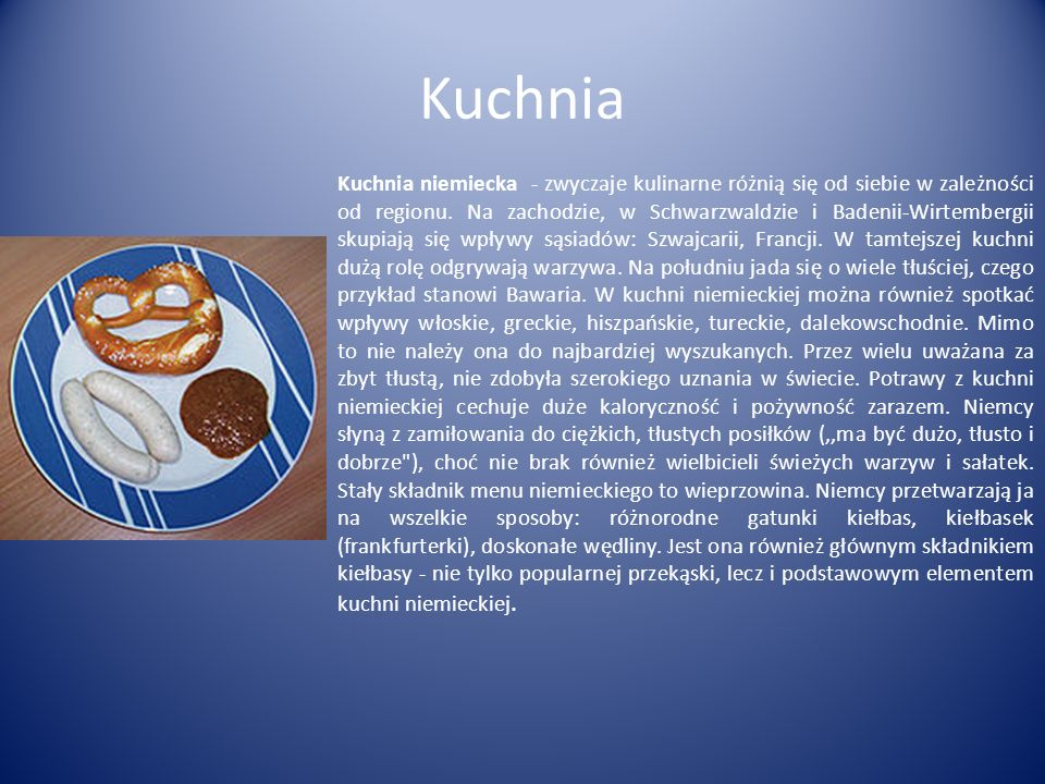 Kuchnia Kuchnia niemiecka - zwyczaje kulinarne różnią się od siebie w zależności od regionu. Na zachodzie, w Schwarzwaldzie i Badenii-Wirtembergii sku
