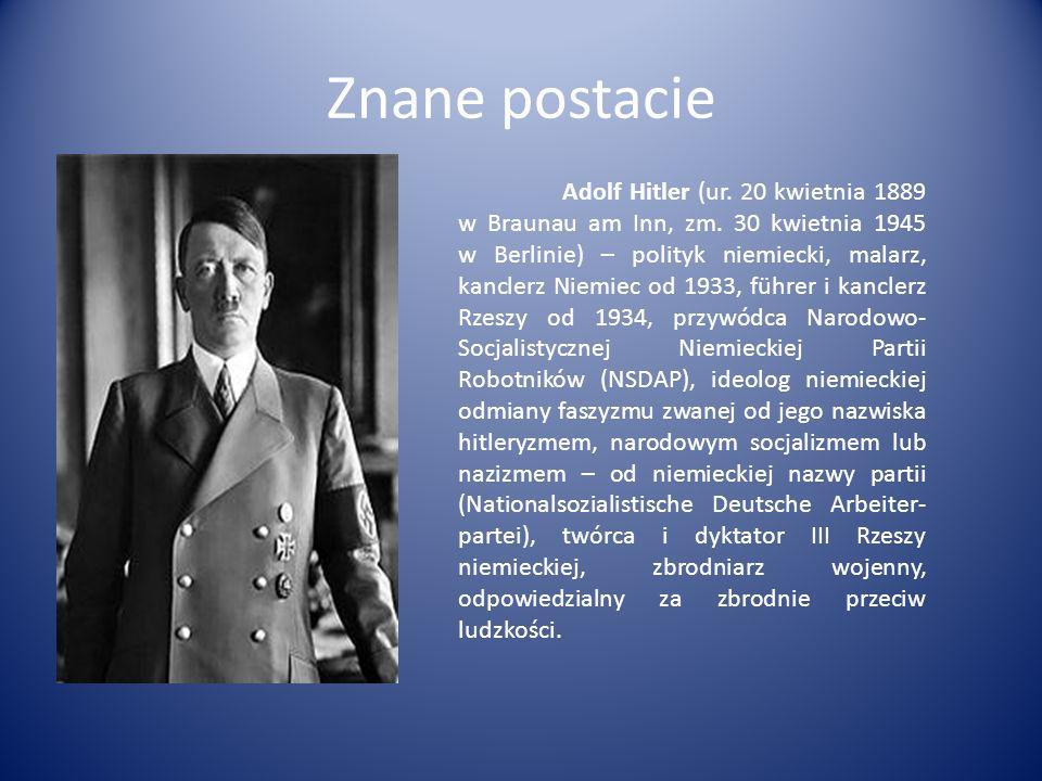 Znane postacie Adolf Hitler (ur. 20 kwietnia 1889 w Braunau am Inn, zm. 30 kwietnia 1945 w Berlinie) – polityk niemiecki, malarz, kanclerz Niemiec od