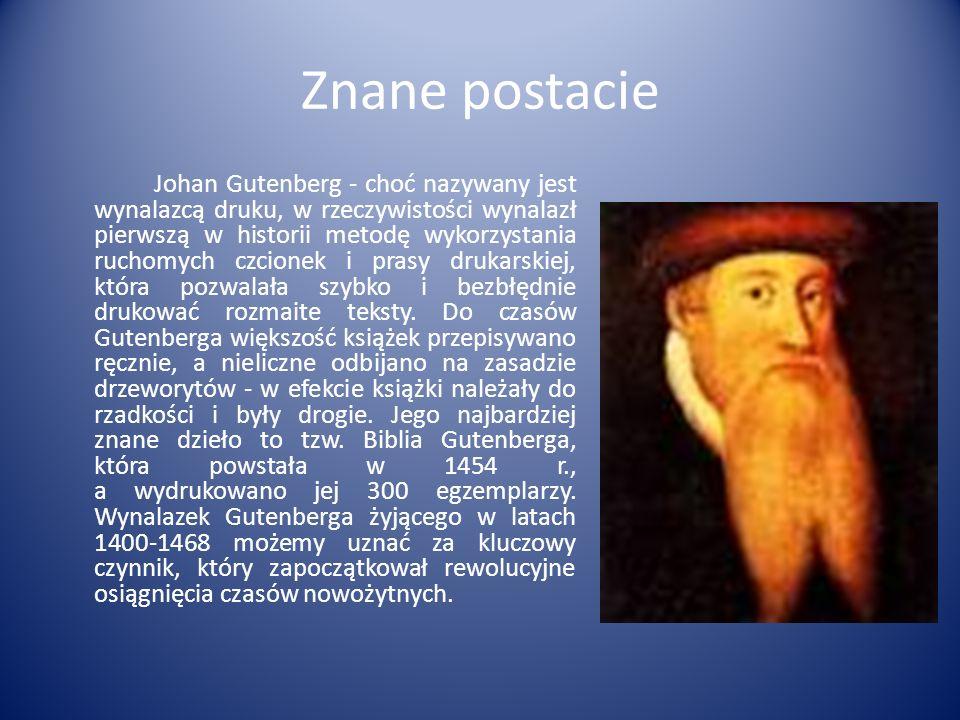 Znane postacie Johan Gutenberg - choć nazywany jest wynalazcą druku, w rzeczywistości wynalazł pierwszą w historii metodę wykorzystania ruchomych czcionek i prasy drukarskiej, która pozwalała szybko i bezbłędnie drukować rozmaite teksty.