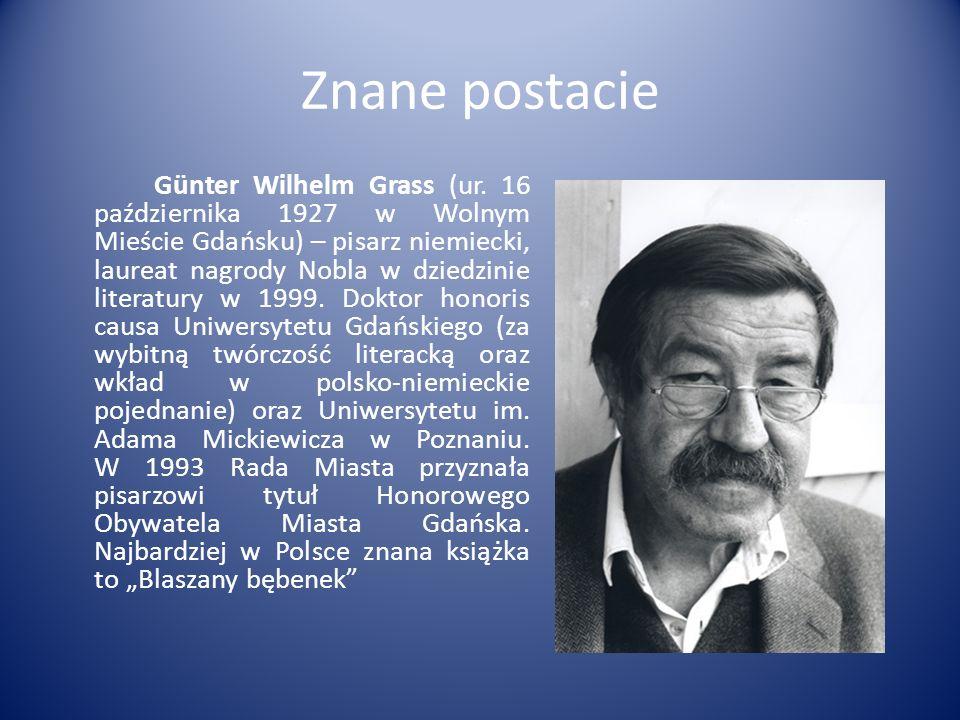 Znane postacie Günter Wilhelm Grass (ur. 16 października 1927 w Wolnym Mieście Gdańsku) – pisarz niemiecki, laureat nagrody Nobla w dziedzinie literat