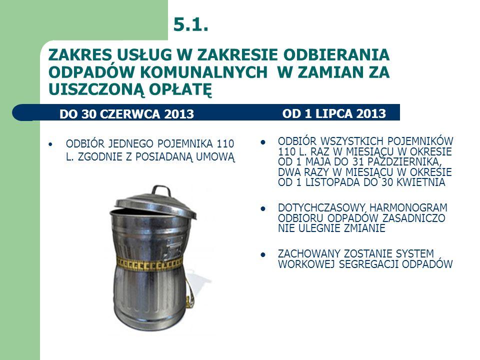 ZAKRES USŁUG W ZAKRESIE ODBIERANIA ODPADÓW KOMUNALNYCH W ZAMIAN ZA UISZCZONĄ OPŁATĘ 5.1. OD 1 LIPCA 2013DO 30 CZERWCA 2013 ODBIÓR WSZYSTKICH POJEMNIKÓ