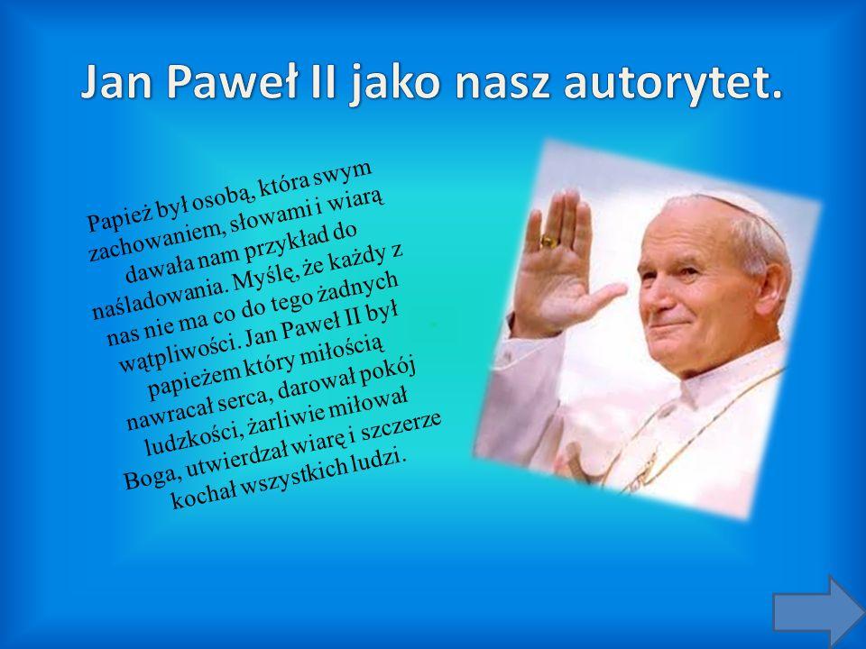 Papież był osobą, która swym zachowaniem, słowami i wiarą dawała nam przykład do naśladowania. Myślę, że każdy z nas nie ma co do tego żadnych wątpliw